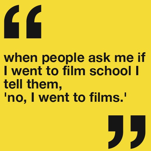 When people ask me if I went to film school I tell them, 'no, I went to films.'