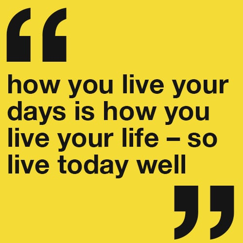 How you live your days is how you live your life – so live today well.